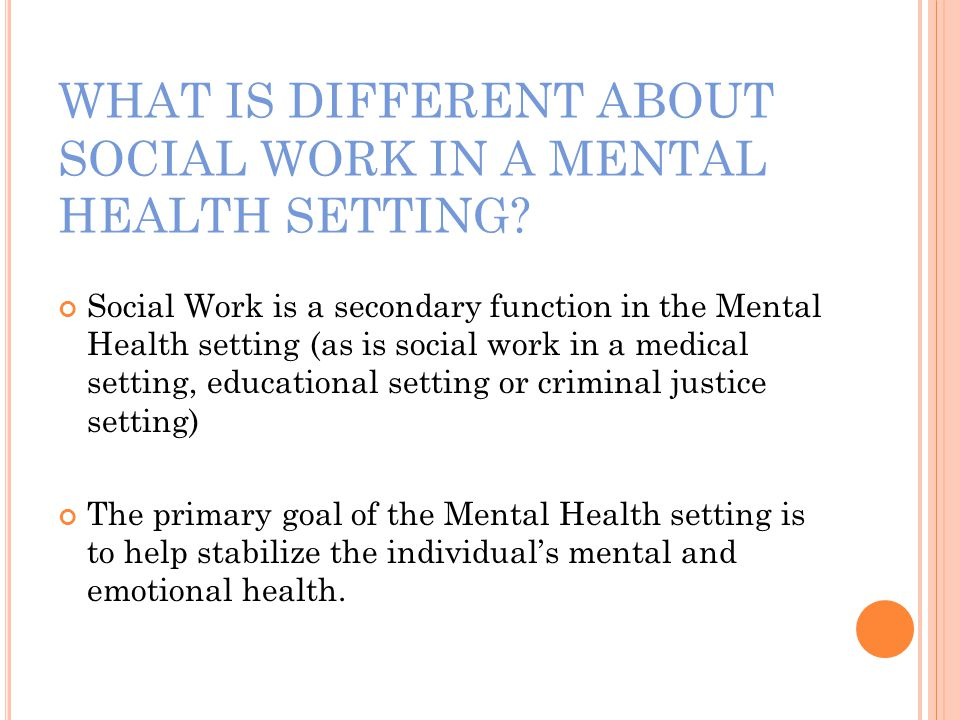 WHAT IS DIFFERENT ABOUT SOCIAL WORK IN A MENTAL HEALTH SETTING.