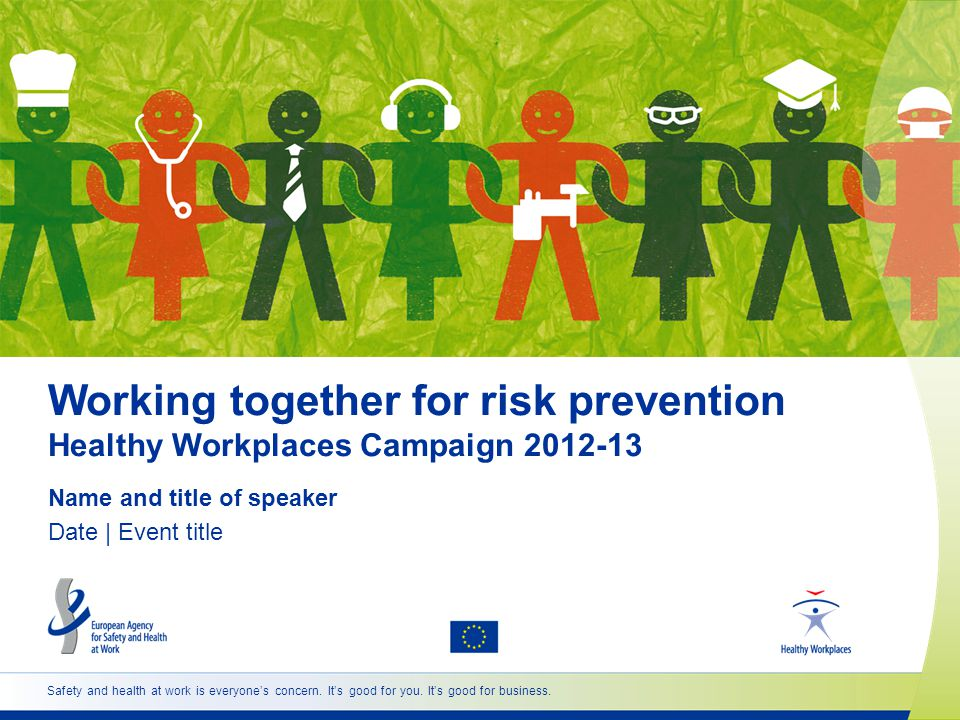 Working together for risk prevention Healthy Workplaces Campaign Name and title of speaker Date | Event title Safety and health at work is everyones concern.