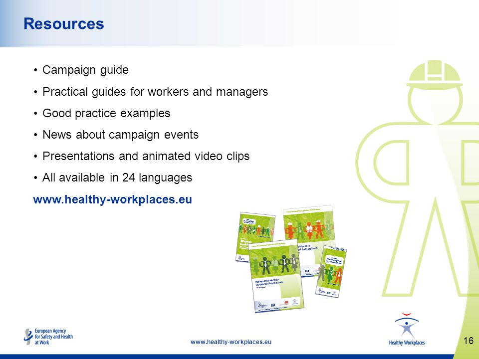 16   Resources Campaign guide Practical guides for workers and managers Good practice examples News about campaign events Presentations and animated video clips All available in 24 languages