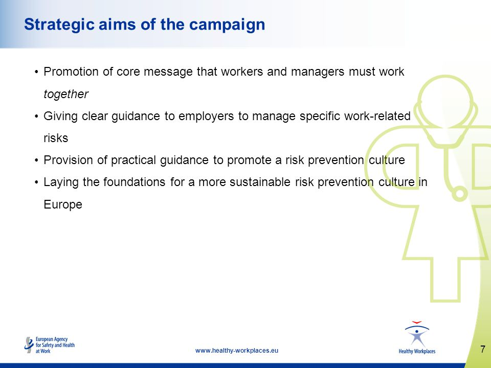 7   Strategic aims of the campaign Promotion of core message that workers and managers must work together Giving clear guidance to employers to manage specific work-related risks Provision of practical guidance to promote a risk prevention culture Laying the foundations for a more sustainable risk prevention culture in Europe