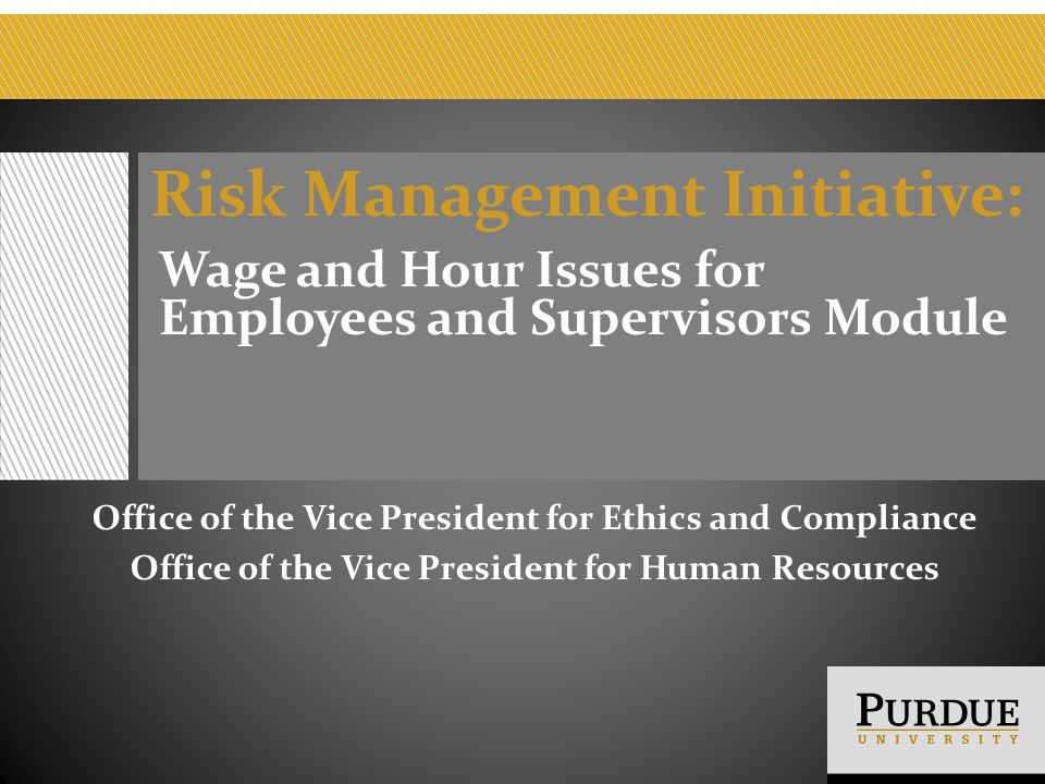 Risk Management Initiative: Wage and Hour Issues for Employees and Supervisors Module Office of the Vice President for Ethics and Compliance Office of the Vice President for Human Resources