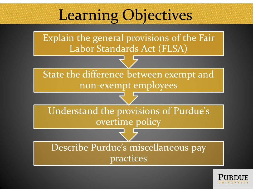 Learning Objectives Describe Purdues miscellaneous pay practices Understand the provisions of Purdues overtime policy State the difference between exempt and non-exempt employees Explain the general provisions of the Fair Labor Standards Act (FLSA)