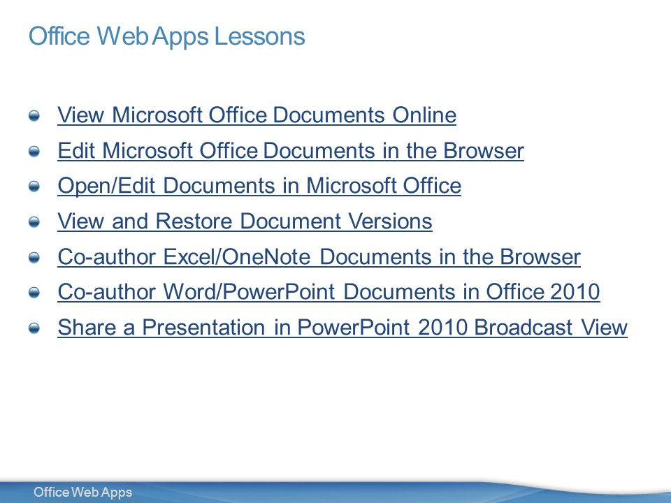 3 Office Web Apps Lessons View Microsoft Office Documents Online Edit Microsoft Office Documents in the Browser Open/Edit Documents in Microsoft Office View and Restore Document Versions Co-author Excel/OneNote Documents in the Browser Co-author Word/PowerPoint Documents in Office 2010 Share a Presentation in PowerPoint 2010 Broadcast View