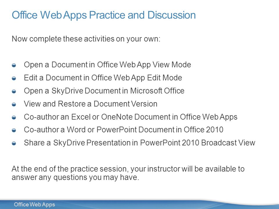 32 Office Web Apps Office Web Apps Practice and Discussion Now complete these activities on your own: Open a Document in Office Web App View Mode Edit a Document in Office Web App Edit Mode Open a SkyDrive Document in Microsoft Office View and Restore a Document Version Co-author an Excel or OneNote Document in Office Web Apps Co-author a Word or PowerPoint Document in Office 2010 Share a SkyDrive Presentation in PowerPoint 2010 Broadcast View At the end of the practice session, your instructor will be available to answer any questions you may have.