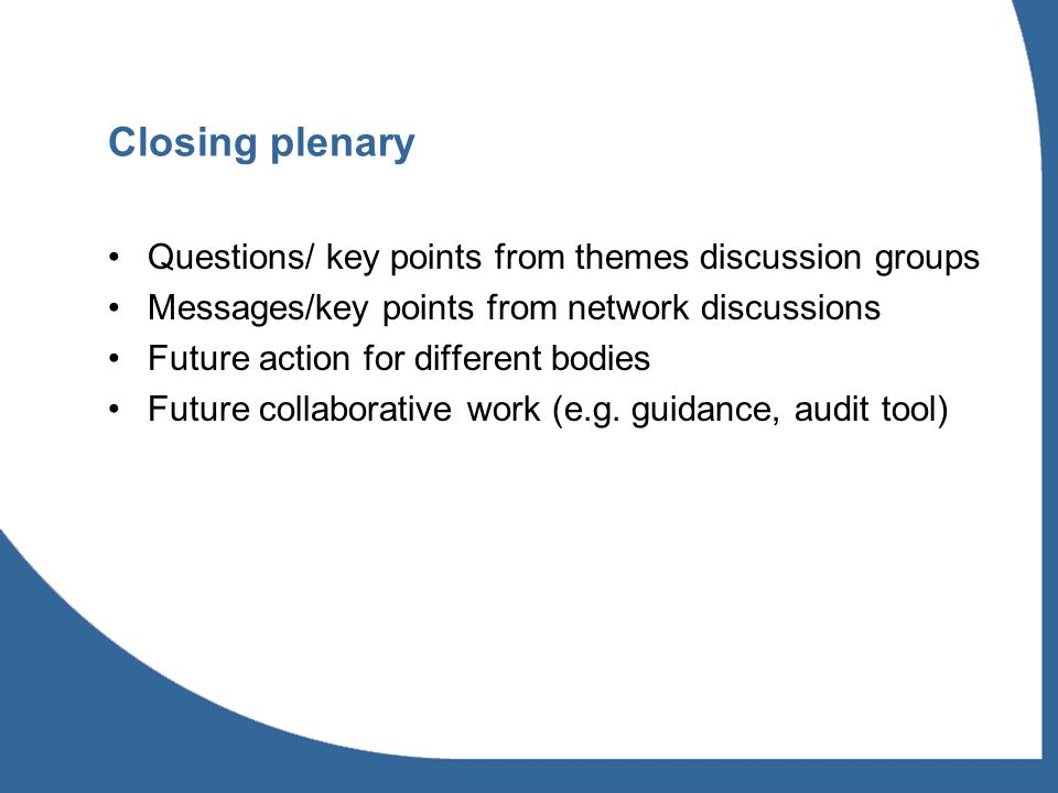 Closing plenary Questions/ key points from themes discussion groups Messages/key points from network discussions Future action for different bodies Future collaborative work (e.g.