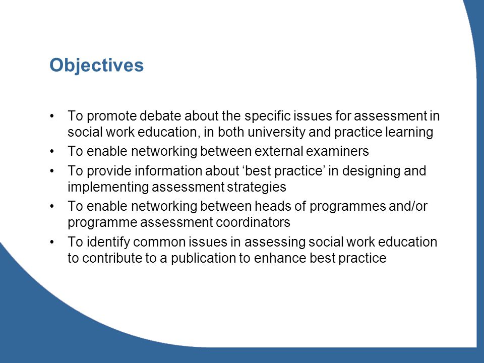 Objectives To promote debate about the specific issues for assessment in social work education, in both university and practice learning To enable networking between external examiners To provide information about best practice in designing and implementing assessment strategies To enable networking between heads of programmes and/or programme assessment coordinators To identify common issues in assessing social work education to contribute to a publication to enhance best practice