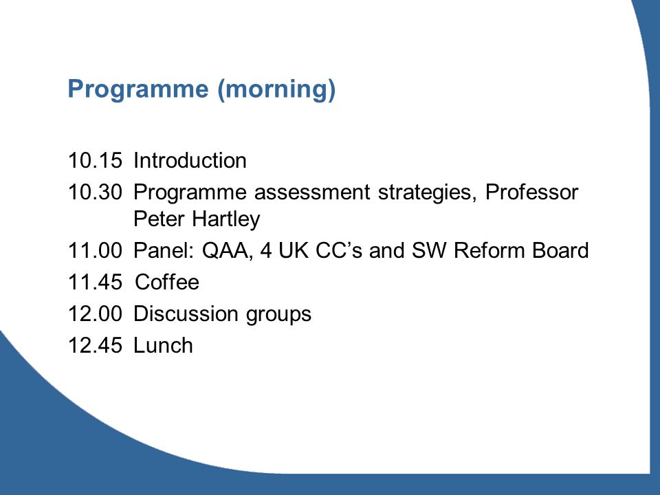 Programme (morning) Introduction Programme assessment strategies, Professor Peter Hartley 11.00Panel: QAA, 4 UK CCs and SW Reform Board Coffee 12.00Discussion groups Lunch