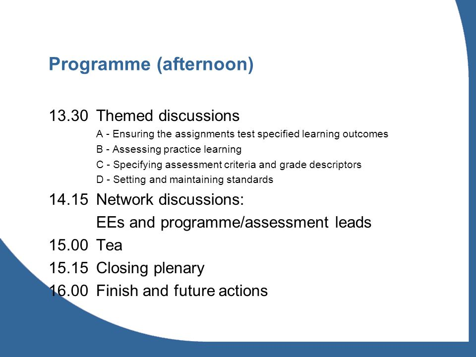 Programme (afternoon) 13.30Themed discussions A - Ensuring the assignments test specified learning outcomes B - Assessing practice learning C - Specifying assessment criteria and grade descriptors D - Setting and maintaining standards Network discussions: EEs and programme/assessment leads 15.00Tea 15.15Closing plenary 16.00Finish and future actions