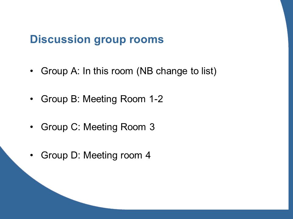 Discussion group rooms Group A: In this room (NB change to list) Group B: Meeting Room 1-2 Group C: Meeting Room 3 Group D: Meeting room 4