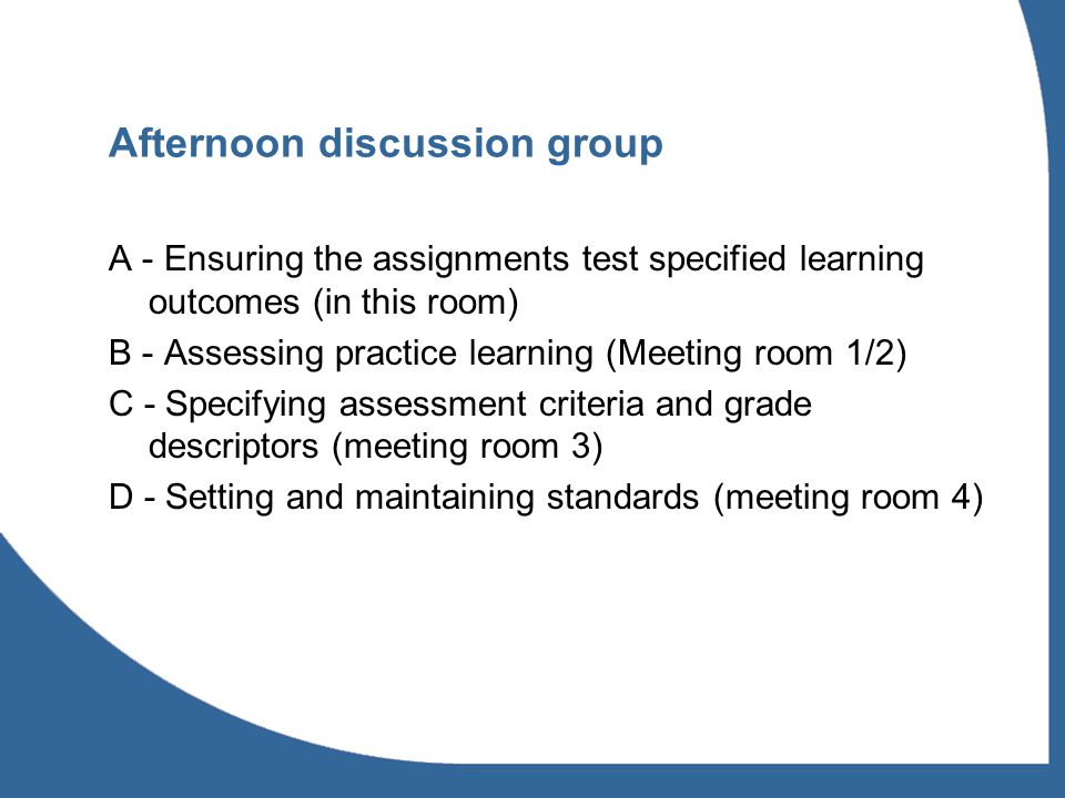 Afternoon discussion group A - Ensuring the assignments test specified learning outcomes (in this room) B - Assessing practice learning (Meeting room 1/2) C - Specifying assessment criteria and grade descriptors (meeting room 3) D - Setting and maintaining standards (meeting room 4)