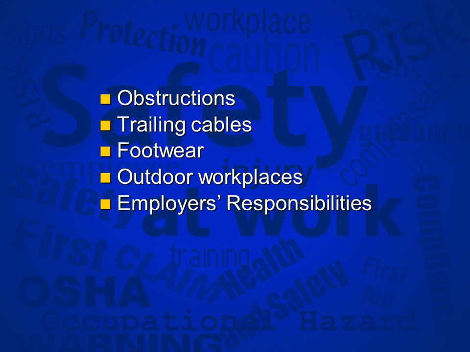 Slide 13 Obstructions Obstructions Trailing cables Trailing cables Footwear Footwear Outdoor workplaces Outdoor workplaces Employers Responsibilities Employers Responsibilities