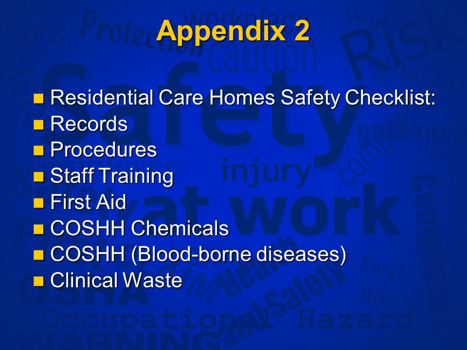 Slide 7 Appendix 2 Residential Care Homes Safety Checklist: Residential Care Homes Safety Checklist: Records Records Procedures Procedures Staff Training Staff Training First Aid First Aid COSHH Chemicals COSHH Chemicals COSHH (Blood-borne diseases) COSHH (Blood-borne diseases) Clinical Waste Clinical Waste