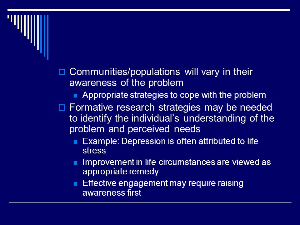 Communities/populations will vary in their awareness of the problem Appropriate strategies to cope with the problem Formative research strategies may be needed to identify the individuals understanding of the problem and perceived needs Example: Depression is often attributed to life stress Improvement in life circumstances are viewed as appropriate remedy Effective engagement may require raising awareness first