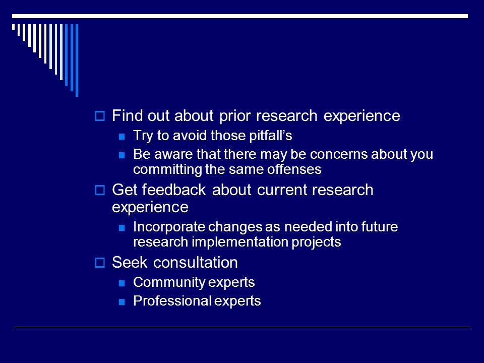 Find out about prior research experience Try to avoid those pitfalls Be aware that there may be concerns about you committing the same offenses Get feedback about current research experience Incorporate changes as needed into future research implementation projects Seek consultation Community experts Professional experts