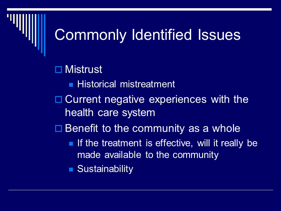 Commonly Identified Issues Mistrust Historical mistreatment Current negative experiences with the health care system Benefit to the community as a whole If the treatment is effective, will it really be made available to the community Sustainability