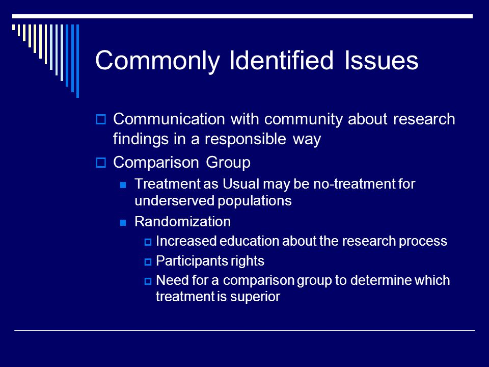 Commonly Identified Issues Communication with community about research findings in a responsible way Comparison Group Treatment as Usual may be no-treatment for underserved populations Randomization Increased education about the research process Participants rights Need for a comparison group to determine which treatment is superior