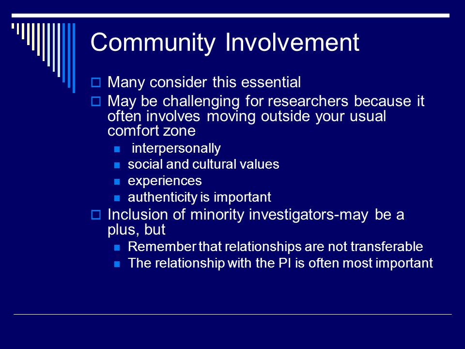 Community Involvement Many consider this essential May be challenging for researchers because it often involves moving outside your usual comfort zone interpersonally social and cultural values experiences authenticity is important Inclusion of minority investigators-may be a plus, but Remember that relationships are not transferable The relationship with the PI is often most important