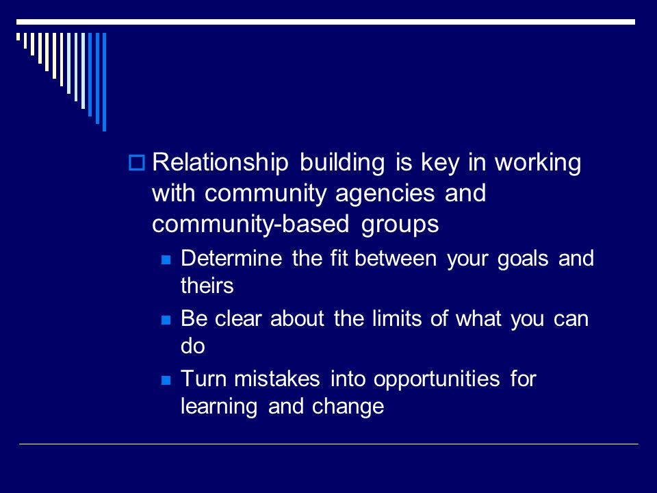Relationship building is key in working with community agencies and community-based groups Determine the fit between your goals and theirs Be clear about the limits of what you can do Turn mistakes into opportunities for learning and change