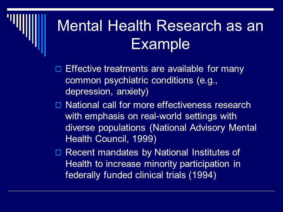 Mental Health Research as an Example Effective treatments are available for many common psychiatric conditions (e.g., depression, anxiety) National call for more effectiveness research with emphasis on real-world settings with diverse populations (National Advisory Mental Health Council, 1999) Recent mandates by National Institutes of Health to increase minority participation in federally funded clinical trials (1994)