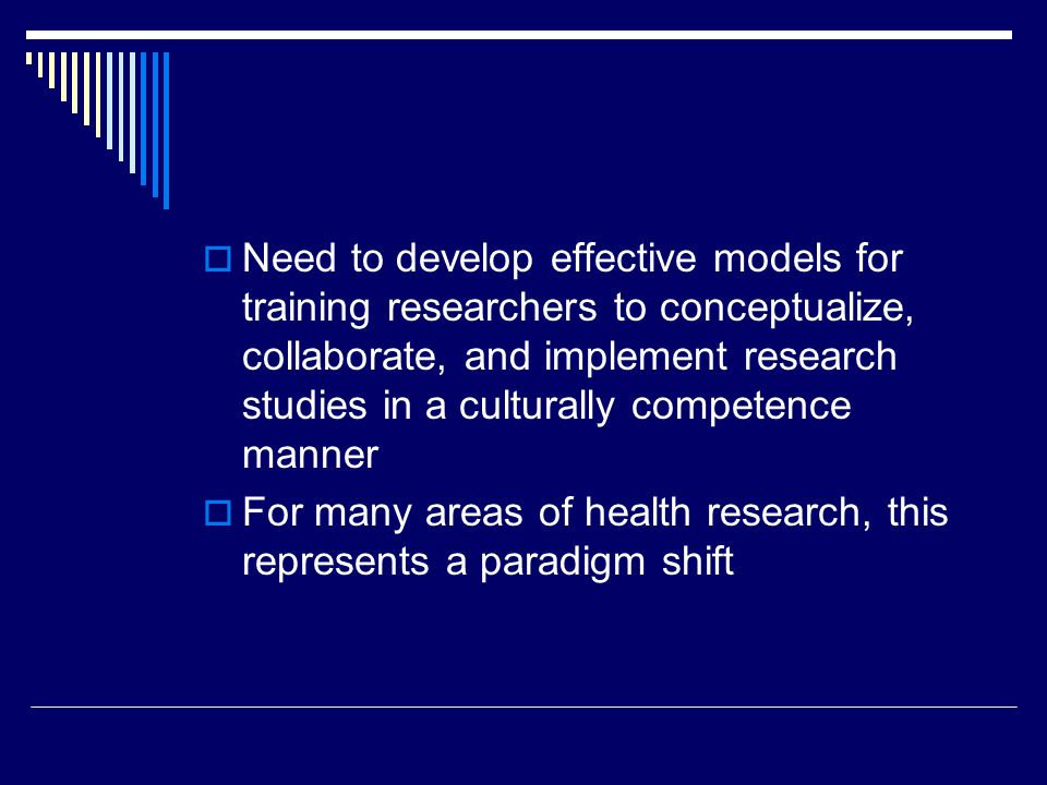 Need to develop effective models for training researchers to conceptualize, collaborate, and implement research studies in a culturally competence manner For many areas of health research, this represents a paradigm shift