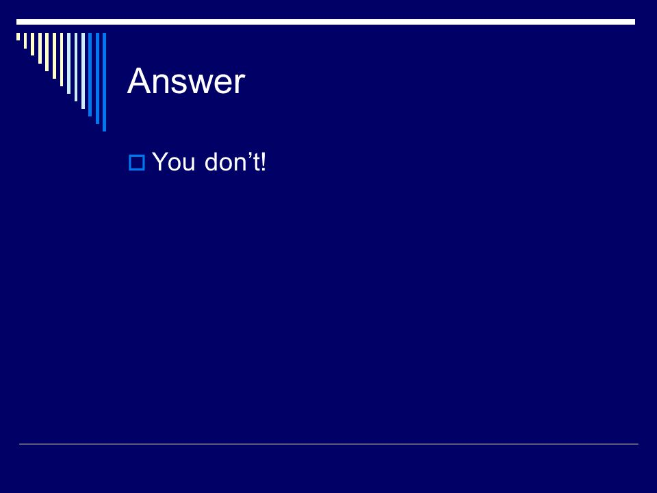 Answer You dont!