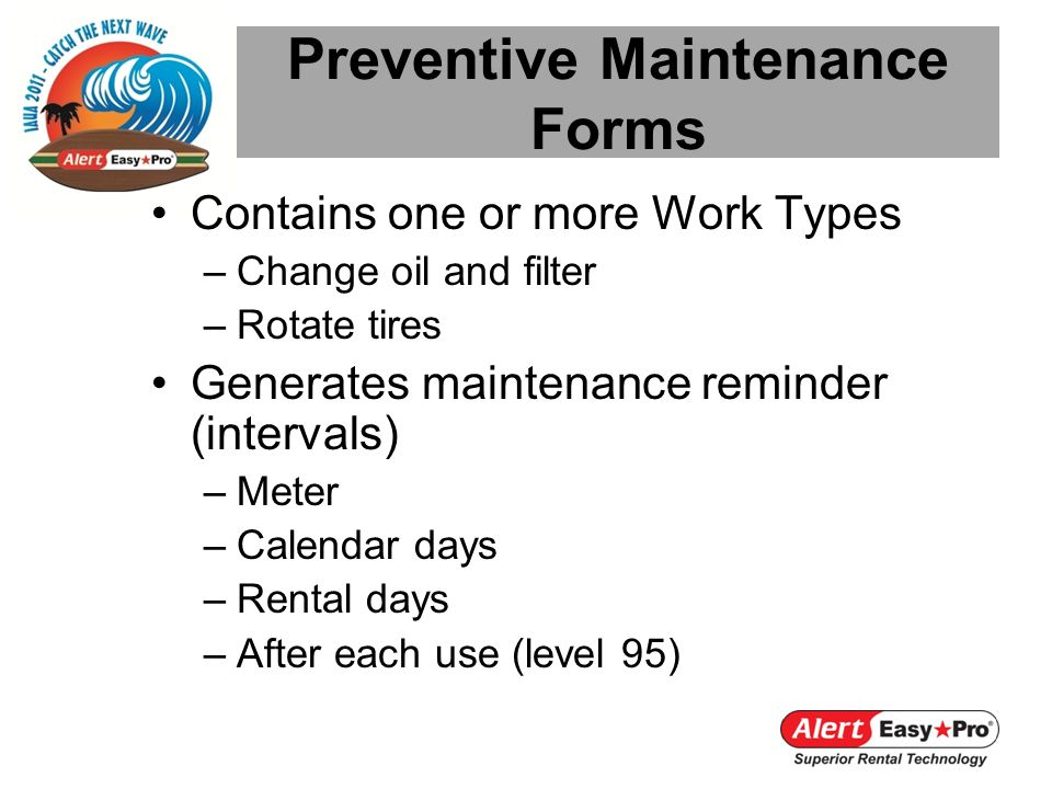 Preventive Maintenance Forms Contains one or more Work Types –Change oil and filter –Rotate tires Generates maintenance reminder (intervals) –Meter –Calendar days –Rental days –After each use (level 95)