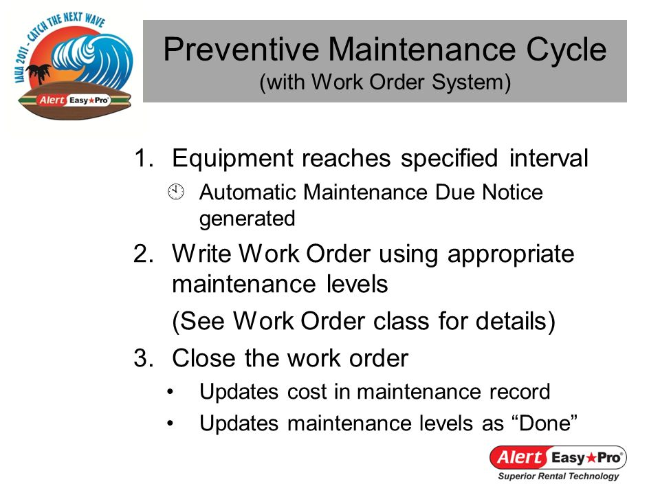 1.Equipment reaches specified interval Automatic Maintenance Due Notice generated 2.Write Work Order using appropriate maintenance levels (See Work Order class for details) 3.Close the work order Updates cost in maintenance record Updates maintenance levels as Done Preventive Maintenance Cycle (with Work Order System)