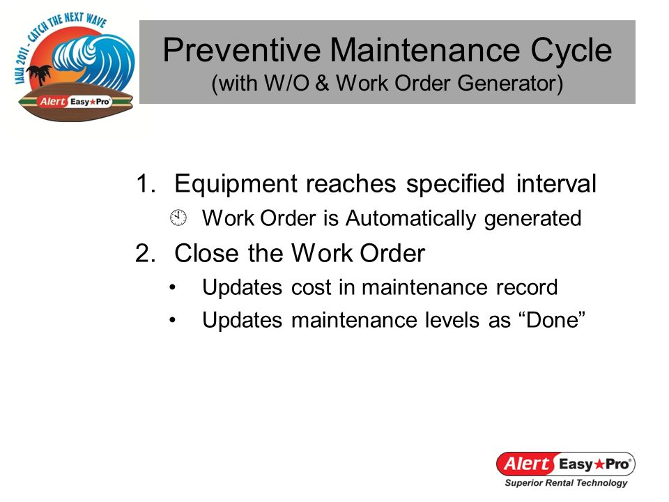 1.Equipment reaches specified interval Work Order is Automatically generated 2.Close the Work Order Updates cost in maintenance record Updates maintenance levels as Done Preventive Maintenance Cycle (with W/O & Work Order Generator)