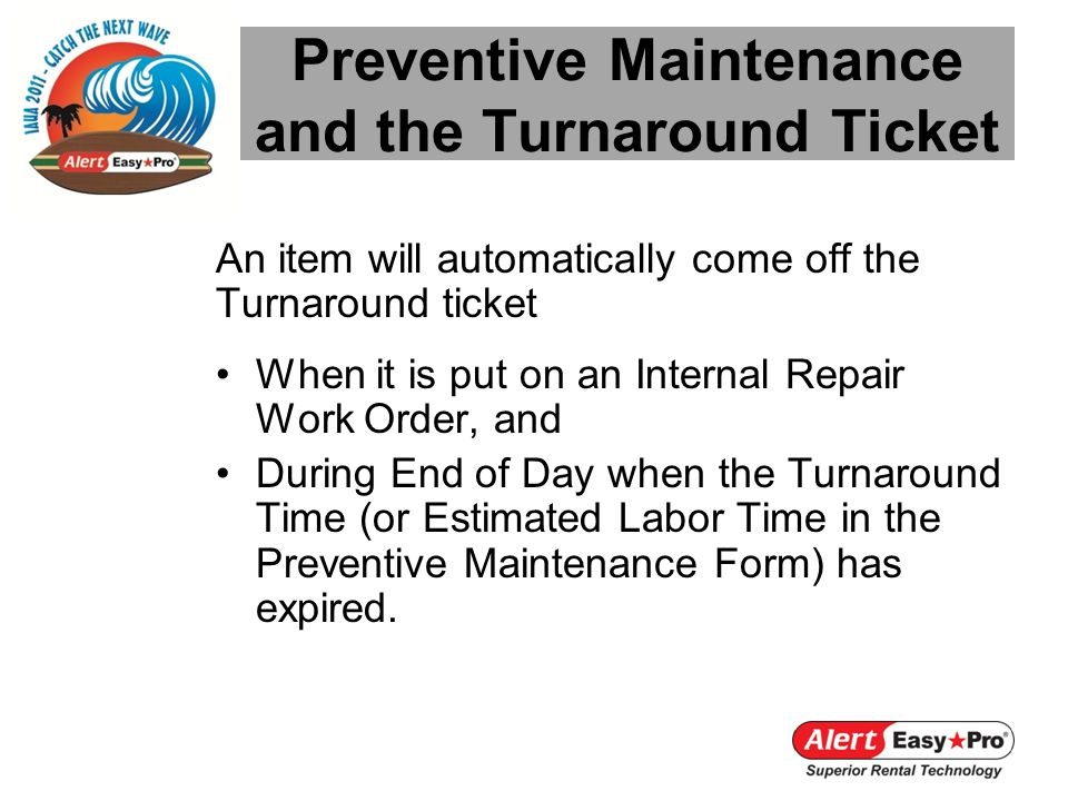 An item will automatically come off the Turnaround ticket When it is put on an Internal Repair Work Order, and During End of Day when the Turnaround Time (or Estimated Labor Time in the Preventive Maintenance Form) has expired.