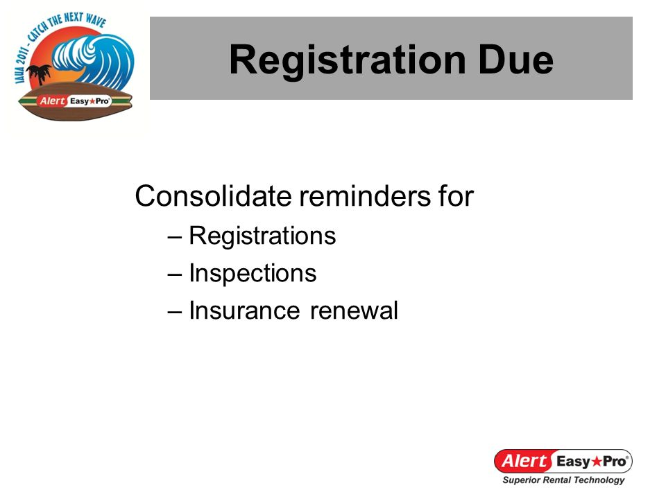 Consolidate reminders for –Registrations –Inspections –Insurance renewal Registration Due