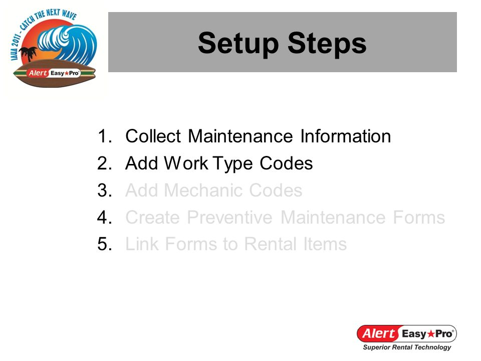 Setup Steps 1.Collect Maintenance Information 2.Add Work Type Codes 3.Add Mechanic Codes 4.Create Preventive Maintenance Forms 5.Link Forms to Rental Items