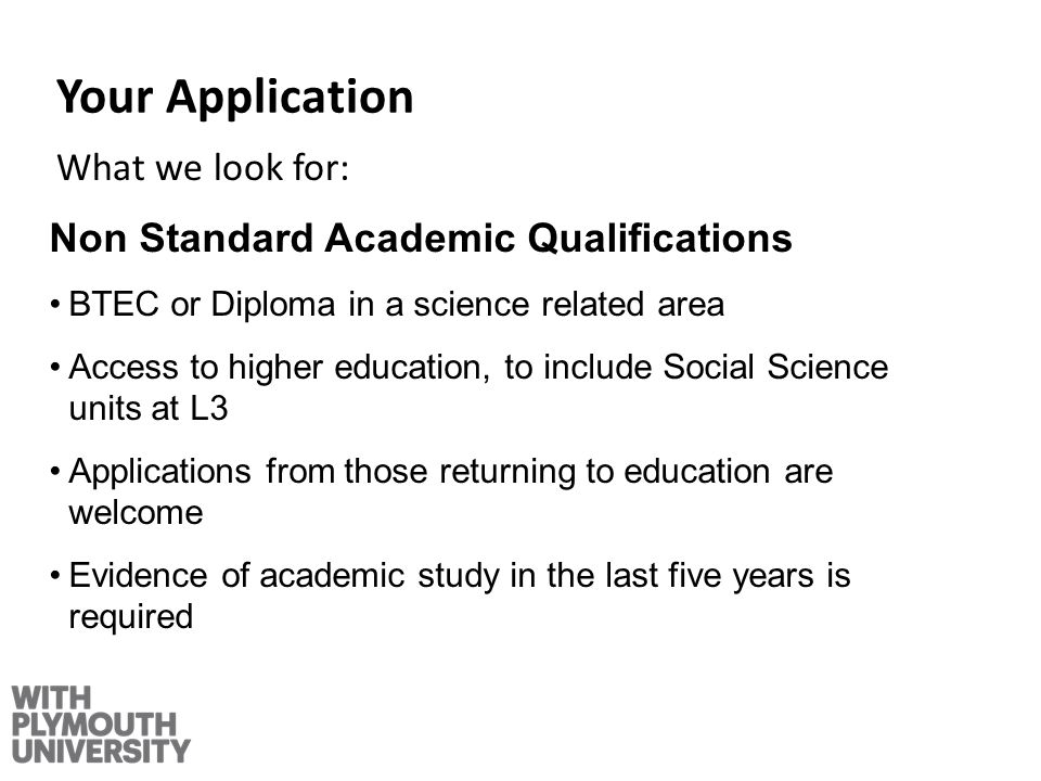 Your Application What we look for: Non Standard Academic Qualifications BTEC or Diploma in a science related area Access to higher education, to include Social Science units at L3 Applications from those returning to education are welcome Evidence of academic study in the last five years is required