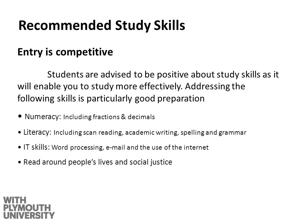 Recommended Study Skills Entry is competitive Students are advised to be positive about study skills as it will enable you to study more effectively.