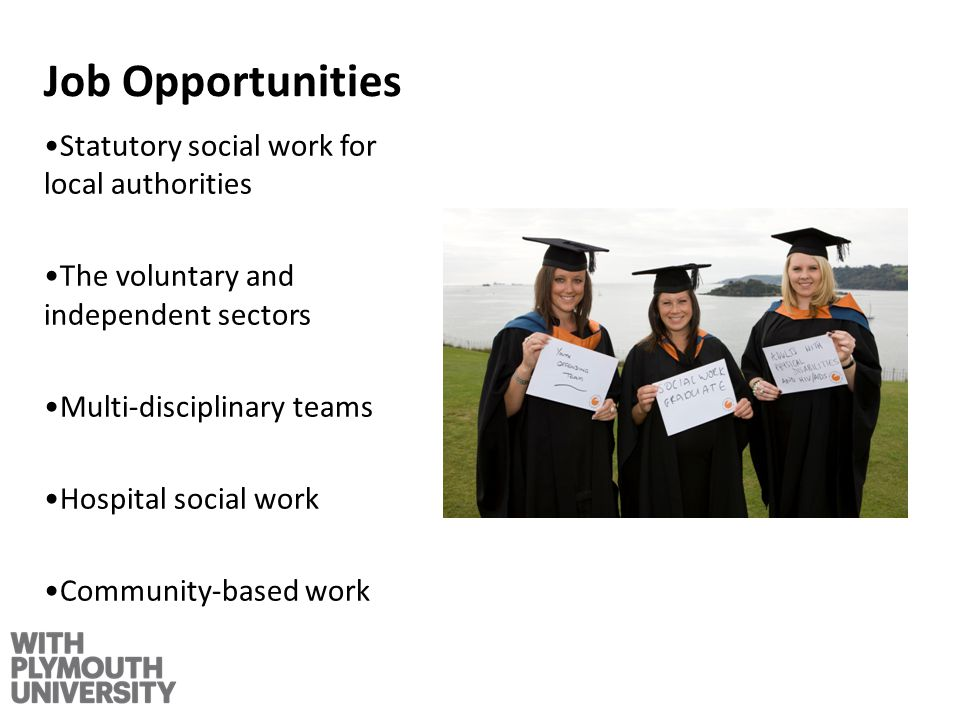 Job Opportunities Statutory social work for local authorities The voluntary and independent sectors Multi-disciplinary teams Hospital social work Community-based work