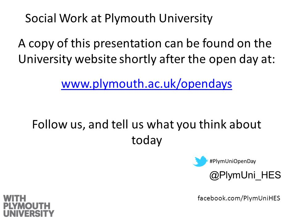 A copy of this presentation can be found on the University website shortly after the open day at:   Follow us, and tell us what you think about Social Work at Plymouth University facebook.com/PlymUniHES