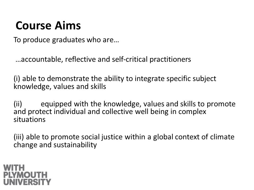 Course Aims To produce graduates who are… …accountable, reflective and self-critical practitioners (i) able to demonstrate the ability to integrate specific subject knowledge, values and skills (ii) equipped with the knowledge, values and skills to promote and protect individual and collective well being in complex situations (iii) able to promote social justice within a global context of climate change and sustainability