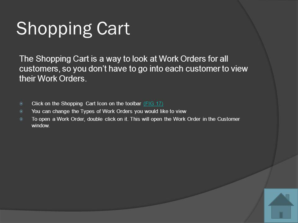 Shopping Cart The Shopping Cart is a way to look at Work Orders for all customers, so you dont have to go into each customer to view their Work Orders.