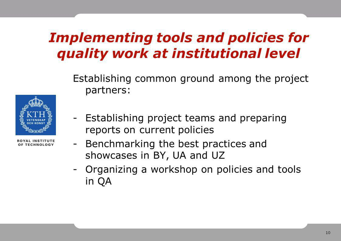 10 Implementing tools and policies for quality work at institutional level Establishing common ground among the project partners: -Establishing project teams and preparing reports on current policies -Benchmarking the best practices and showcases in BY, UA and UZ -Organizing a workshop on policies and tools in QA
