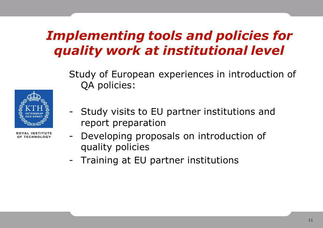 11 Implementing tools and policies for quality work at institutional level Study of European experiences in introduction of QA policies: -Study visits to EU partner institutions and report preparation -Developing proposals on introduction of quality policies -Training at EU partner institutions