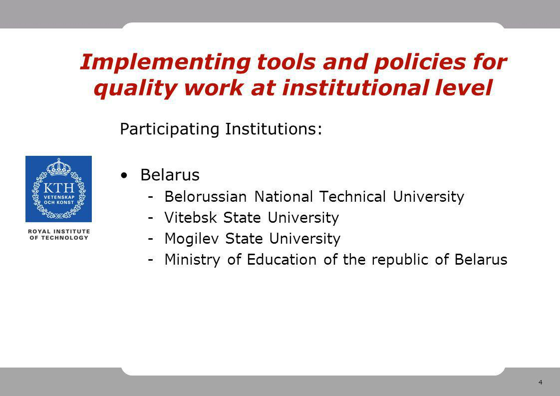 4 Implementing tools and policies for quality work at institutional level Participating Institutions: Belarus -Belorussian National Technical University -Vitebsk State University -Mogilev State University -Ministry of Education of the republic of Belarus
