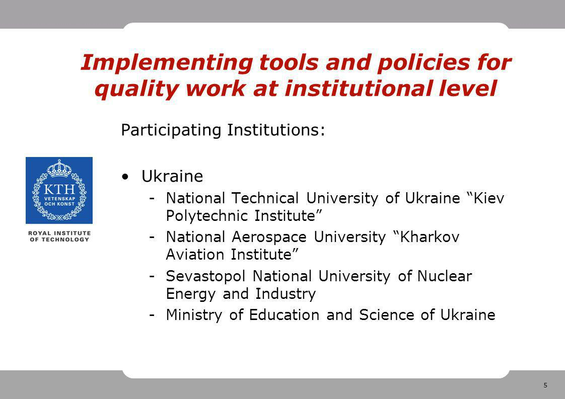 5 Implementing tools and policies for quality work at institutional level Participating Institutions: Ukraine -National Technical University of Ukraine Kiev Polytechnic Institute -National Aerospace University Kharkov Aviation Institute -Sevastopol National University of Nuclear Energy and Industry -Ministry of Education and Science of Ukraine