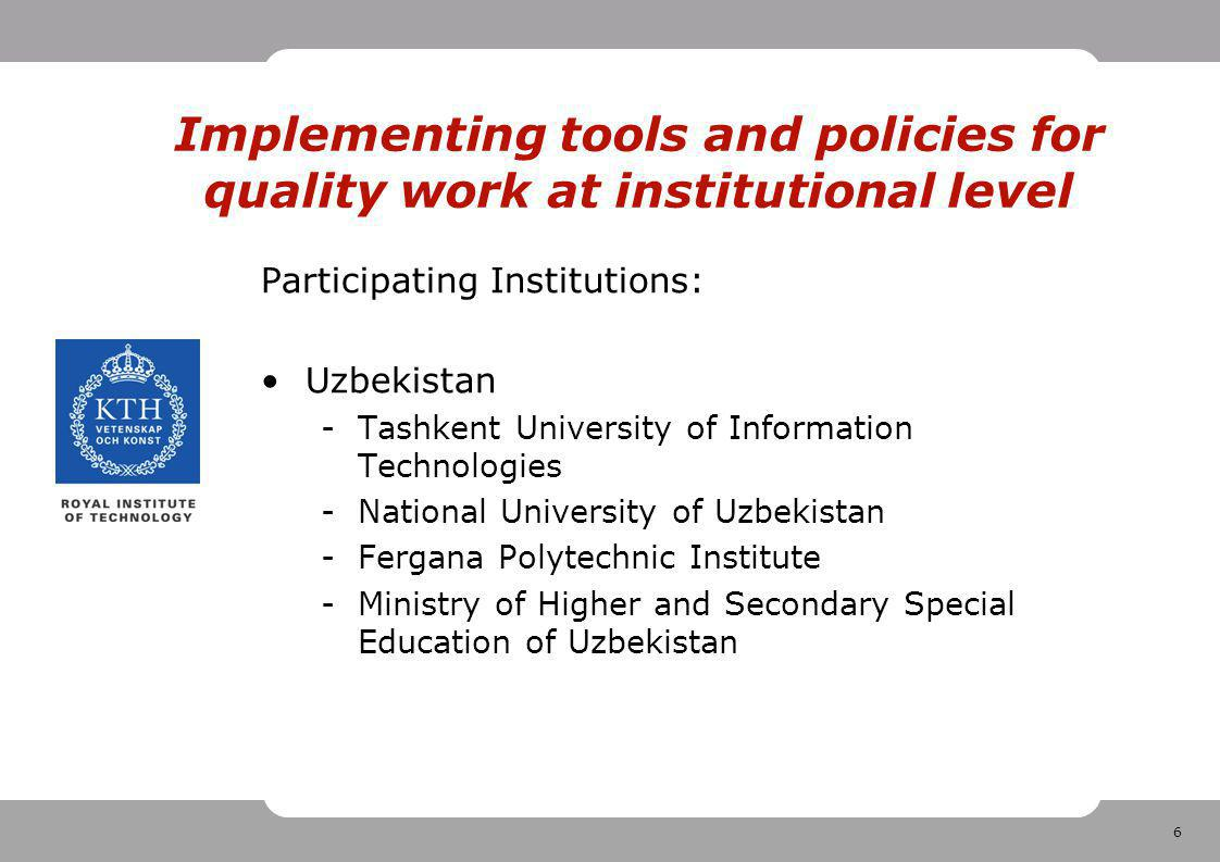 6 Implementing tools and policies for quality work at institutional level Participating Institutions: Uzbekistan -Tashkent University of Information Technologies -National University of Uzbekistan -Fergana Polytechnic Institute -Ministry of Higher and Secondary Special Education of Uzbekistan