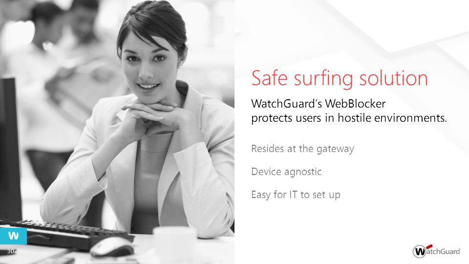 Safe surfing solution Resides at the gateway Device agnostic Easy for IT to set up WatchGuards WebBlocker protects users in hostile environments.