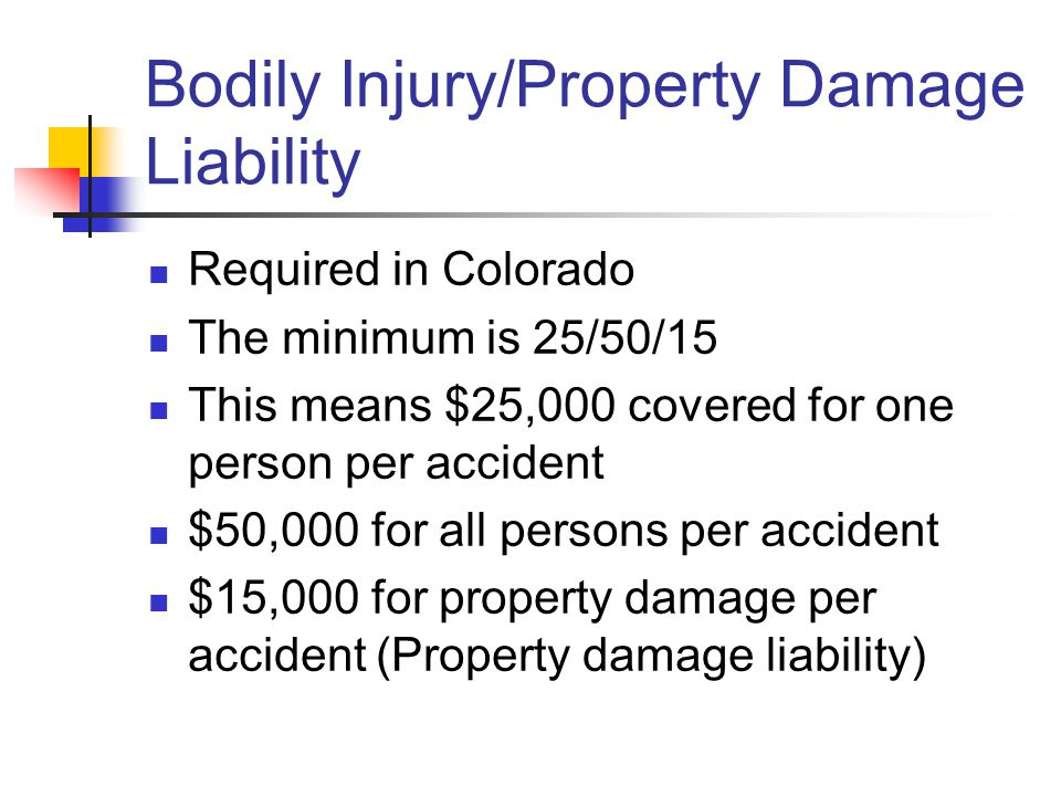 Bodily Injury/Property Damage Liability Required in Colorado The minimum is 25/50/15 This means $25,000 covered for one person per accident $50,000 for all persons per accident $15,000 for property damage per accident (Property damage liability)