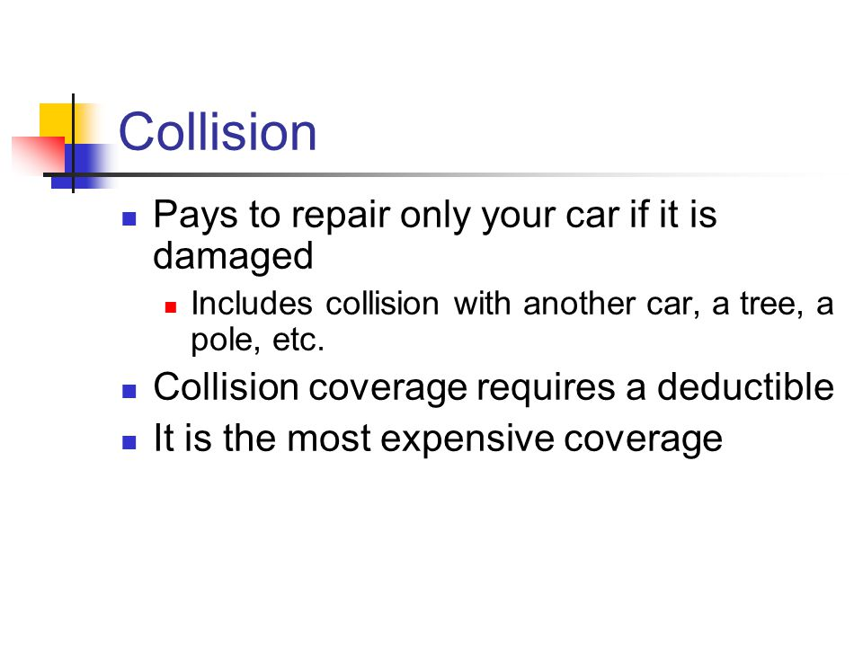 Collision Pays to repair only your car if it is damaged Includes collision with another car, a tree, a pole, etc.