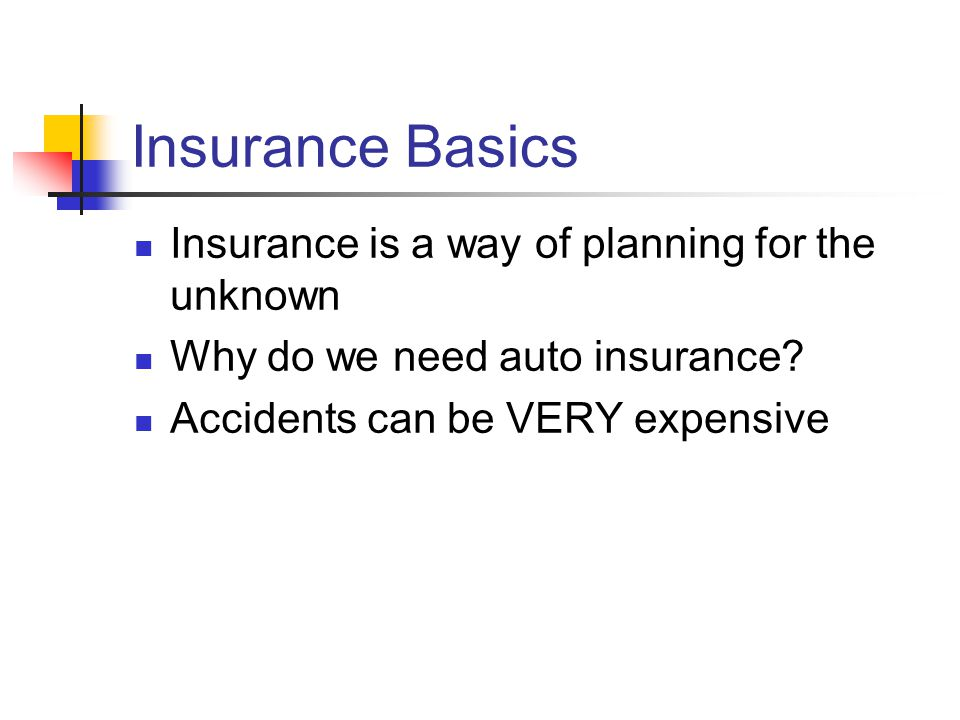 Insurance Basics Insurance is a way of planning for the unknown Why do we need auto insurance.