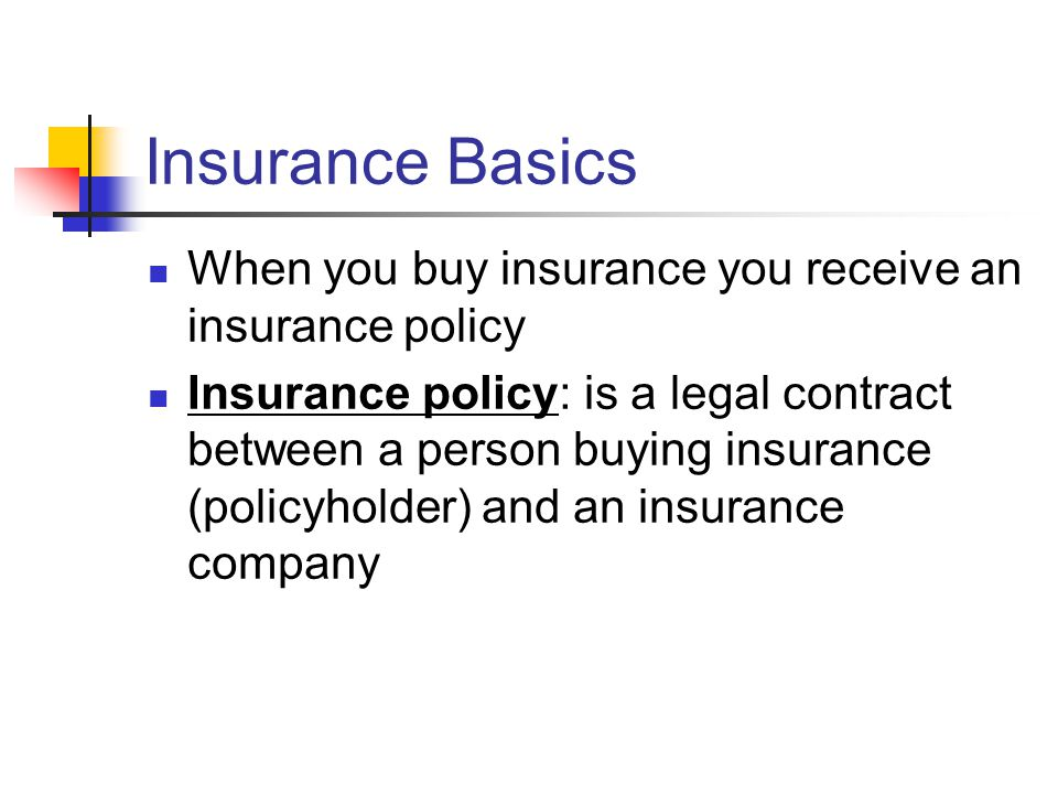Insurance Basics When you buy insurance you receive an insurance policy Insurance policy: is a legal contract between a person buying insurance (policyholder) and an insurance company