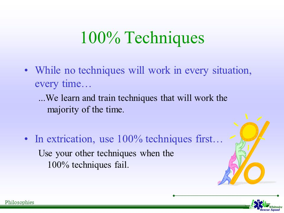 Philosophies 100% Techniques While no techniques will work in every situation, every time…...We learn and train techniques that will work the majority of the time.