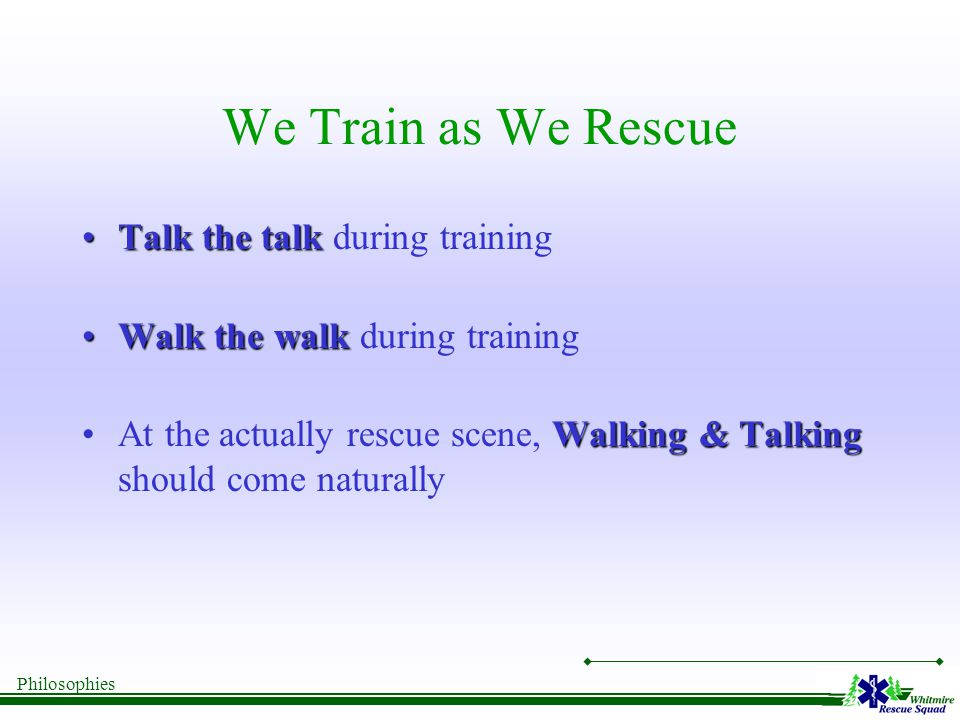 Philosophies We Train as We Rescue Talk the talkTalk the talk during training Walk the walkWalk the walk during training Walking & TalkingAt the actually rescue scene, Walking & Talking should come naturally