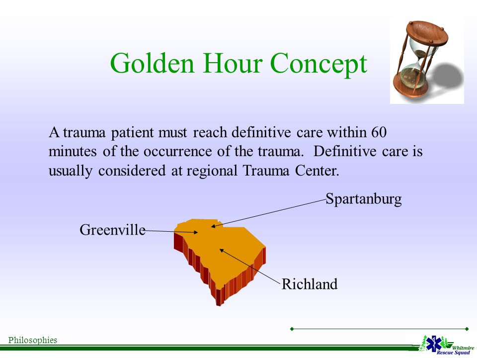 Philosophies Golden Hour Concept A trauma patient must reach definitive care within 60 minutes of the occurrence of the trauma.